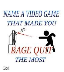 Rage Quit Meme - name a video game that made you rage quit the most go rage quit