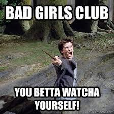 Bad Girl Meme - bad girls club you betta watcha yourself pissed off harry quickmeme