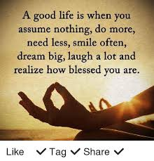 Life Is Good Meme - a good life is when you assume nothing do more need less smile