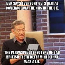 Bad Teeth Meme - ben says everyone gets dental coverage via the nhs in the uk the