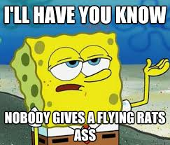 Rats Ass Meme - i ll have you know nobody gives a flying rats ass tough