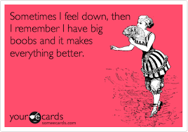 Big Boobs Meme - sometimes i feel down then i remember i have big boobs and it