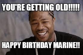 You Re Getting Old Meme - meme creator you re getting old happy birthday marine meme