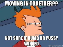 Moving In Together Meme - moving in together not sure if dumb or pussy wipped futurama