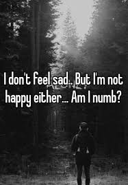 i don t feel sad but i m not happy either am i numb