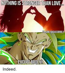 Broly Meme - nothing is stronger than love ebcombadassbroly except broly