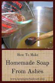 how to make homemade soap from ashes farming my backyard