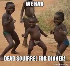 Dead Squirrel Meme - we had dead squirrel for dinner dancing black kids make a meme