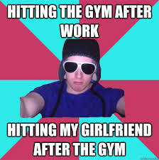 Douchebag Girlfriend Meme - hitting the gym after work hitting my girlfriend after the gym