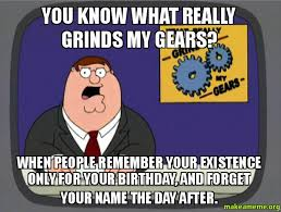 Day After Birthday Meme - you know what really grinds my gears when people remember your
