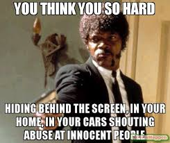 Shouting Meme - you think you so hard hiding behind the screen in your home in