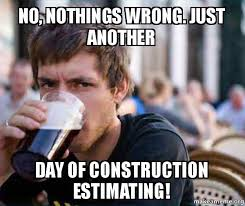 Meme Construction - no nothings wrong just another day of construction estimating