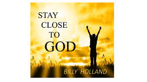 stay close to god u2013 billy holland ministries