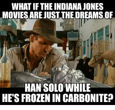 Solo Memes - what if the indiana jones movies arejust the dreamsof han solo