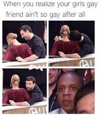 Gay Friend Meme - when you realize your girls gay friend ain t so aay after all