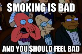Smoking Meme - smoking is bad and you should feel bad your meme is bad and you