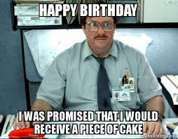 Happy Birthday Funny Memes - happy birthday i was promised that i would receive a piece of cake