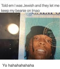 Jewish Memes - told em was jewish and they let me keep my beanie on imao yo