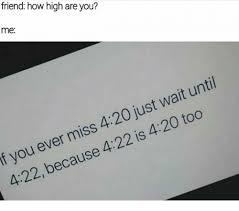 How High Are You Meme - friend how high are you me f you ever miss 420 just wait until