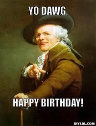 Meme Generator Yo Dawg - the birthday thread page 55 behind big brother forums