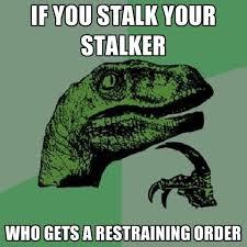 Stalker Meme - if you stalk your stalker who gets a restraining order create meme