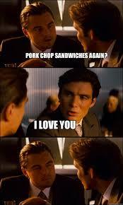 Pork Chop Sandwiches Meme - pork chop sandwiches again i love you inception quickmeme