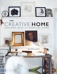 creative home interiors the creative home inspiring ideas for beautiful living geraldine