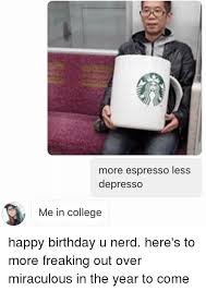 Nerd Birthday Meme - more espresso less depresso me in college happy birthday u nerd