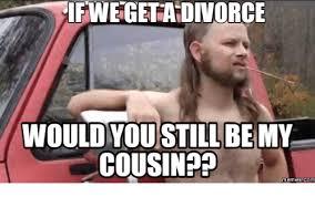 Cousin Meme - ifwegetadivorce would you still bemy cousin memes com cousins