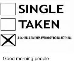 Morning People Meme - single taken laughingat memeseveryday doing nothing good morning