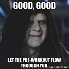 Preworkout Meme - good good let the pre workout flow through you emperor