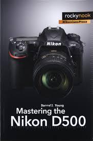 mastering the nikon d500 amazon co uk darrell young