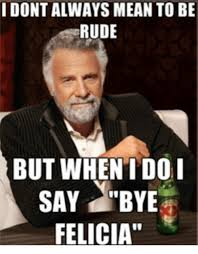 Bye Felicia Meme - i dont always mean to be rude but when do i say bye felicia bye