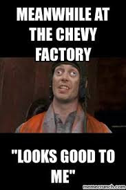 Factory Memes - meanwhile at the chevy factory looks good to me meme the