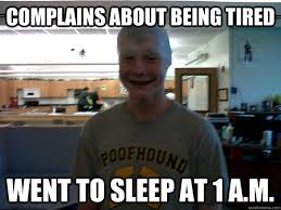 Being Tired Meme - complains about being tired went to sleep at 1 a m annoying high