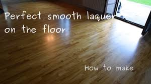 how to put perfectly smooth laquer on the wooden hardwood floor