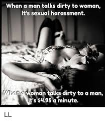 Sexual Picture Meme - when a man talks dirty to woman it s sexual harassment v lien getw