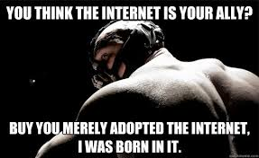 Bane Meme Internet - you think the internet is your ally buy you merely adopted the