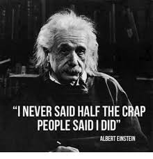 Einstein Meme - i never said half the crap people saididid albert einstein