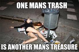 Meme Slut - one mans trash is another mans treasure garbage slut quickmeme