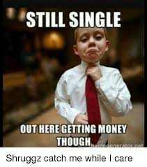 Money Memes - still single out here getting money though rgmut shruggz catch me