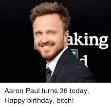 Happy Birthday Bitch Meme - aking aaron paul turns 36 today happy birthday bitch dank meme on