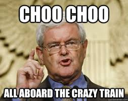 Your Crazy Meme - choo choo all aboard the crazy train newt gingrich is nuts
