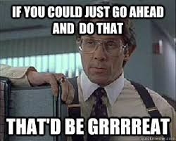 That Would Be Great Meme - office space that would be great meme 100 images happy