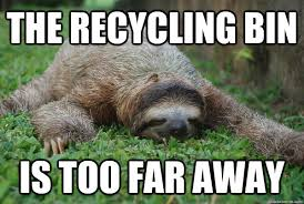 Sloth Meme Jokes - the recycling bin is too far away sustainability sloth quickmeme
