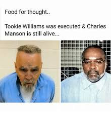 Charles Manson Meme - food for thought tookie williams was executed charles manson is