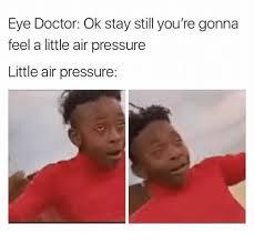 Eye Doctor Meme - eye doctor ok stay still you re gonna feel a little air pressure