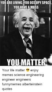 Meme Quotes About Life - you are living you occupy space you have a mass you matter your