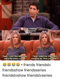 Friends Show Meme - youre moving daily friendscaps 18x071 i don t want my childsfirst