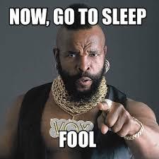 Go To Bed Meme - meme creator now go to sleep fool